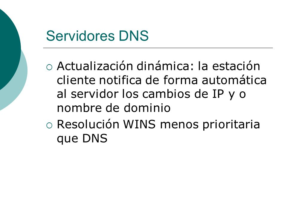 Servidores DNS Actualización dinámica: la estación cliente notifica de forma automática al servidor los cambios de IP y o nombre de dominio Resolución