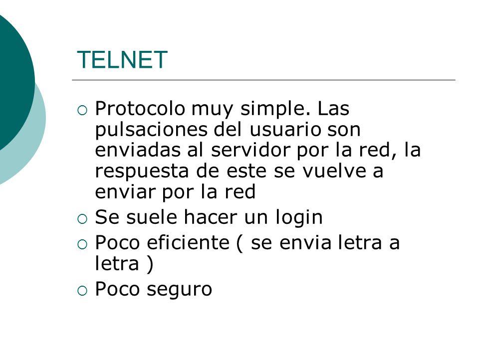 TELNET Protocolo muy simple. Las pulsaciones del usuario son enviadas al servidor por la red, la respuesta de este se vuelve a enviar por la red Se su