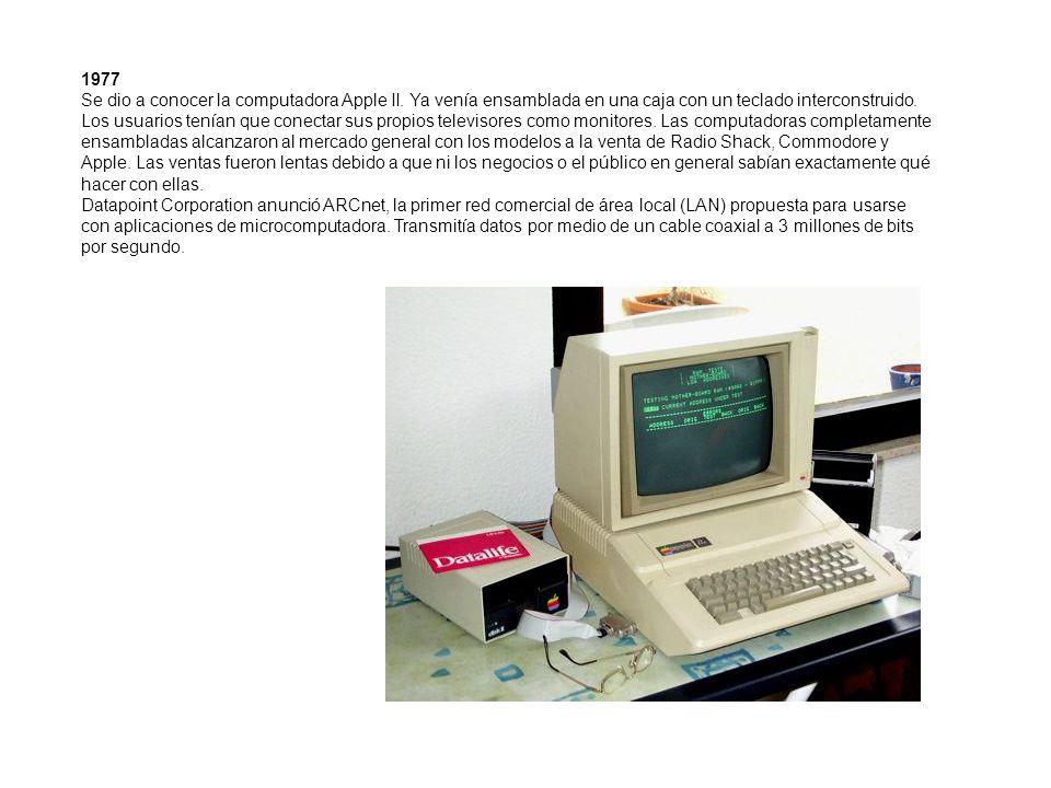 1977 Se dio a conocer la computadora Apple II. Ya venía ensamblada en una caja con un teclado interconstruido. Los usuarios tenían que conectar sus pr
