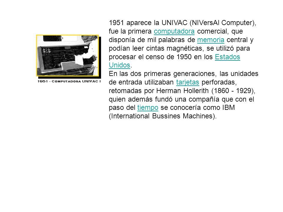 1951 aparece la UNIVAC (NIVersAl Computer), fue la primera computadora comercial, que disponía de mil palabras de memoria central y podían leer cintas magnéticas, se utilizó para procesar el censo de 1950 en los Estados Unidos.computadoramemoriaEstados Unidos En las dos primeras generaciones, las unidades de entrada utilizaban tarjetas perforadas, retomadas por Herman Hollerith (1860 - 1929), quien además fundó una compañía que con el paso del tiempo se conocería como IBM (International Bussines Machines).tarjetastiempo