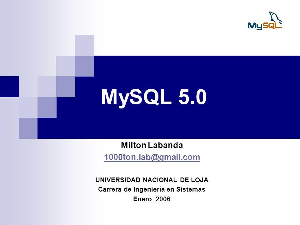 MySQL 5.0 Milton Labanda 1000ton.lab@gmail.com UNIVERSIDAD NACIONAL DE LOJA Carrera de Ingeniería en Sistemas Enero 2006