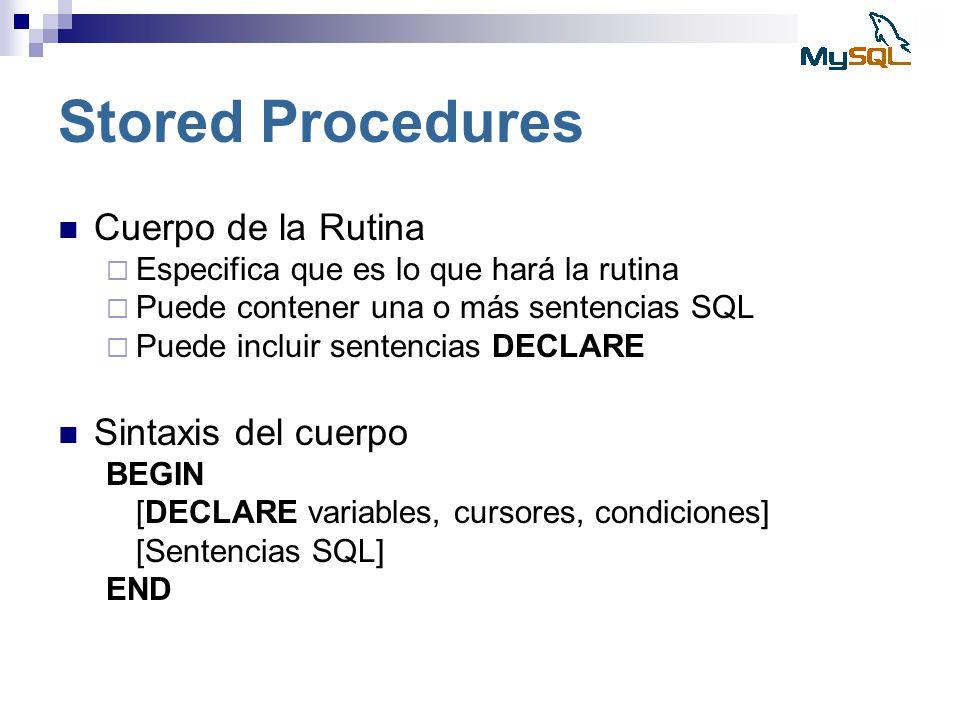 Stored Procedures Cuerpo de la Rutina Especifica que es lo que hará la rutina Puede contener una o más sentencias SQL Puede incluir sentencias DECLARE