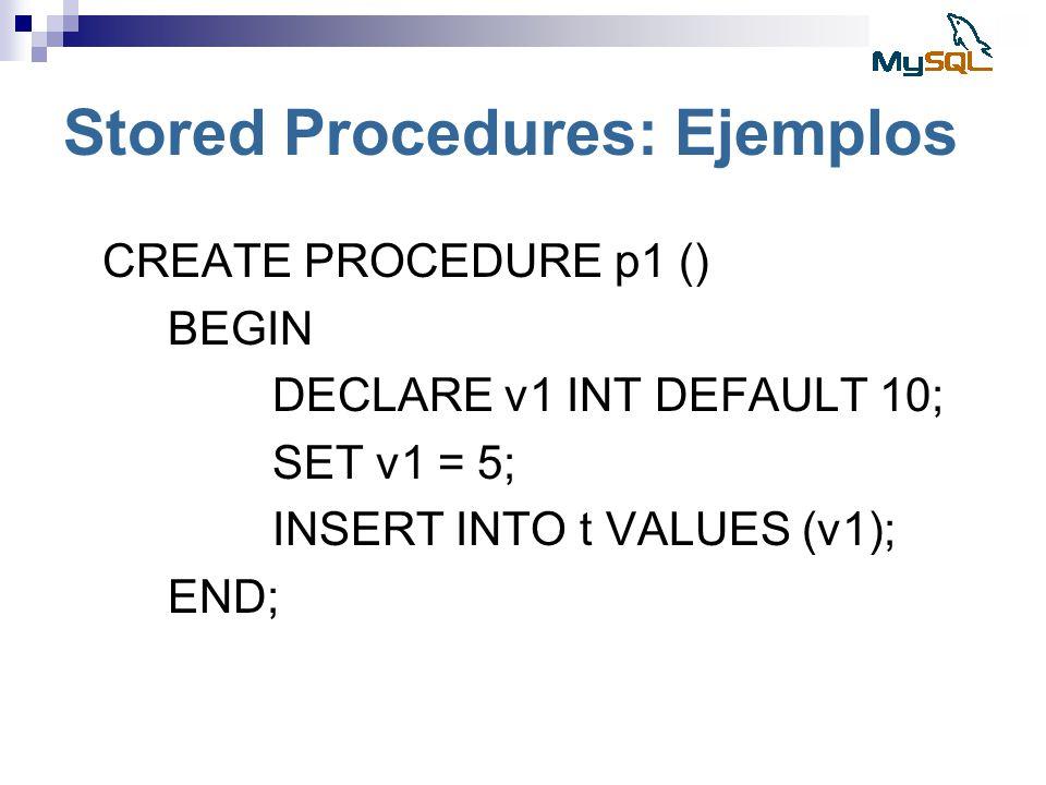 Stored Procedures: Ejemplos CREATE PROCEDURE p1 () BEGIN DECLARE v1 INT DEFAULT 10; SET v1 = 5; INSERT INTO t VALUES (v1); END;