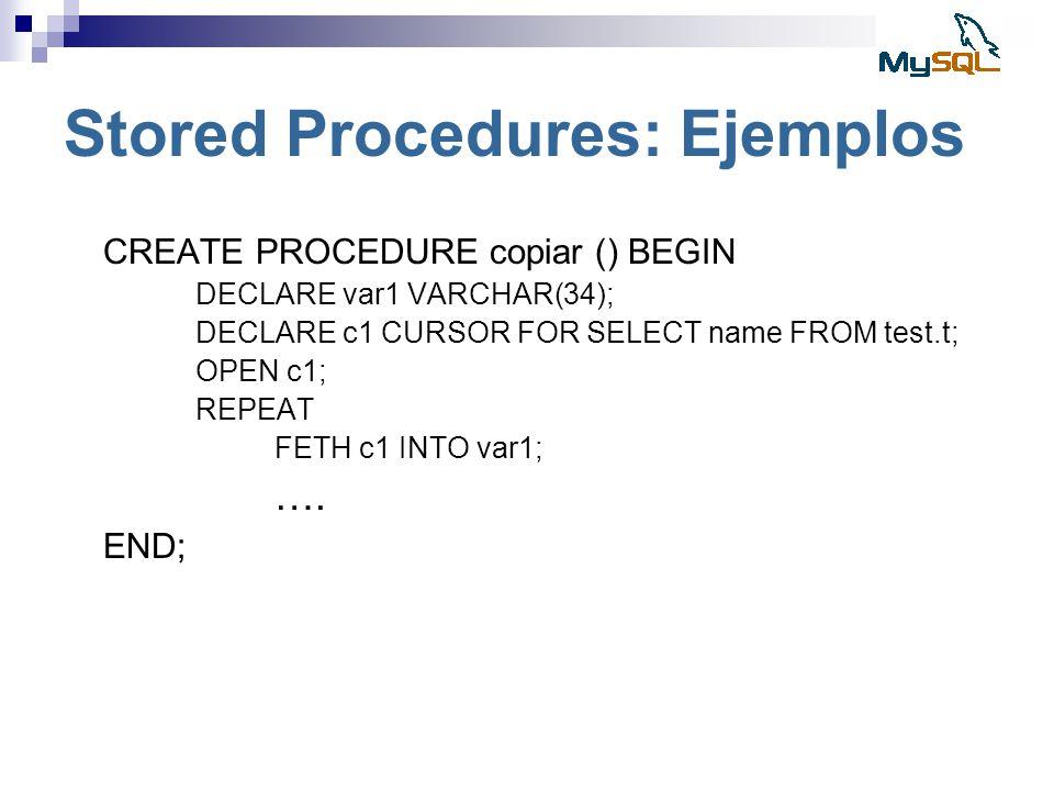 Stored Procedures: Ejemplos CREATE PROCEDURE copiar () BEGIN DECLARE var1 VARCHAR(34); DECLARE c1 CURSOR FOR SELECT name FROM test.t; OPEN c1; REPEAT