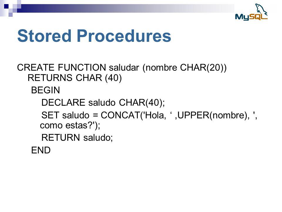 Stored Procedures CREATE FUNCTION saludar (nombre CHAR(20)) RETURNS CHAR (40) BEGIN DECLARE saludo CHAR(40); SET saludo = CONCAT('Hola,,UPPER(nombre),