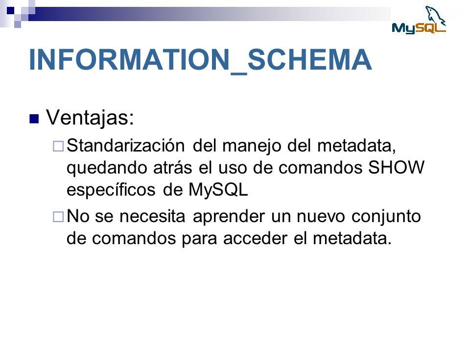 INFORMATION_SCHEMA Ventajas: Standarización del manejo del metadata, quedando atrás el uso de comandos SHOW específicos de MySQL No se necesita aprend