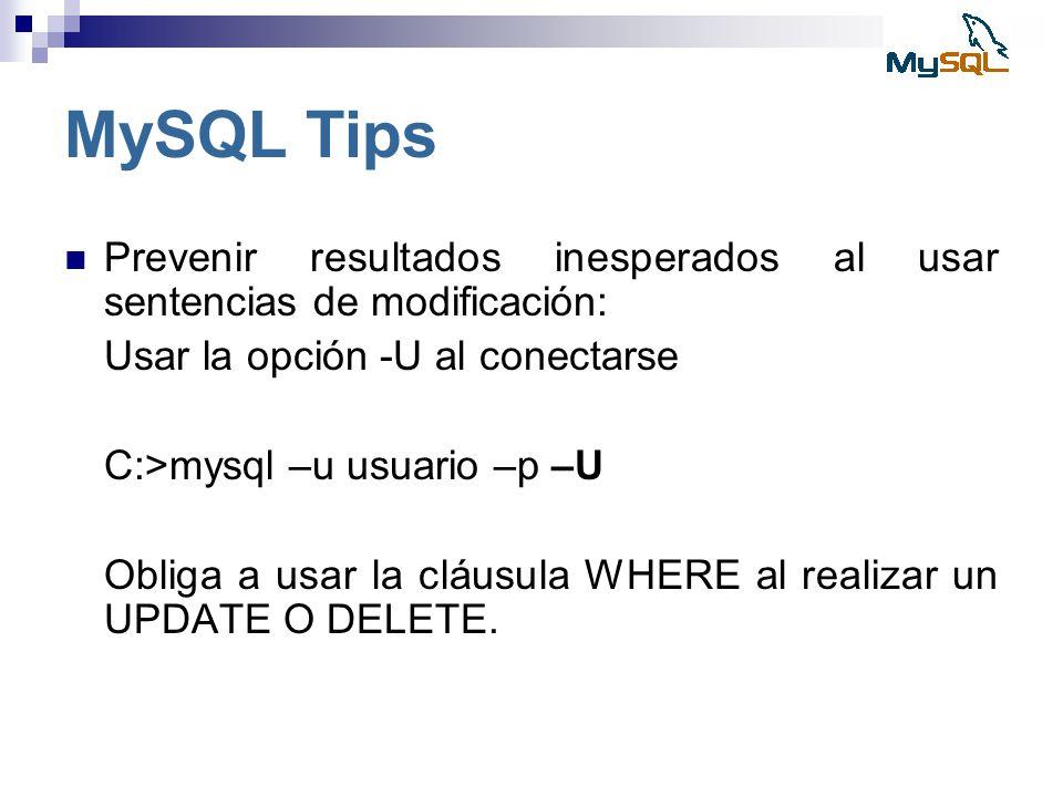 MySQL Tips Prevenir resultados inesperados al usar sentencias de modificación: Usar la opción -U al conectarse C:>mysql –u usuario –p –U Obliga a usar