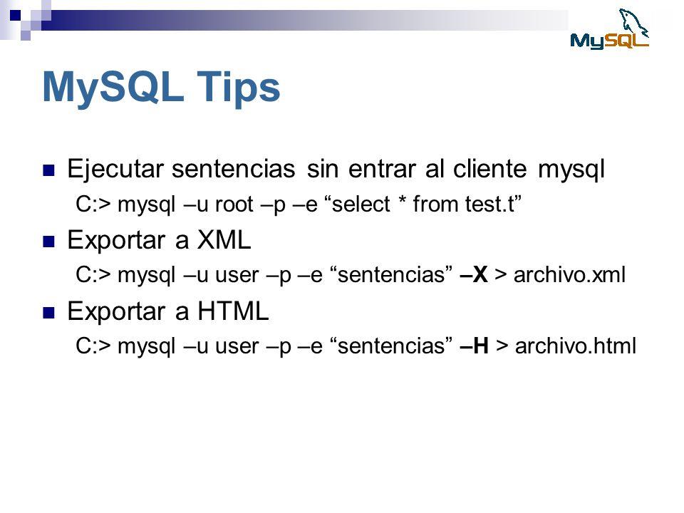 MySQL Tips Ejecutar sentencias sin entrar al cliente mysql C:> mysql –u root –p –e select * from test.t Exportar a XML C:> mysql –u user –p –e sentenc
