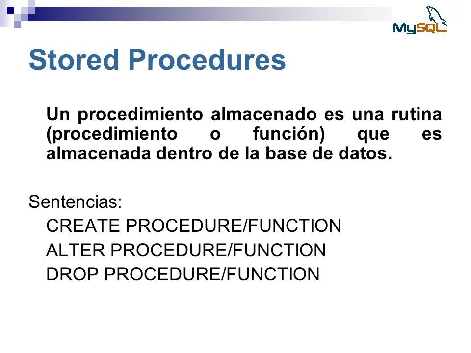 Stored Procedures Un procedimiento almacenado es una rutina (procedimiento o función) que es almacenada dentro de la base de datos. Sentencias: CREATE