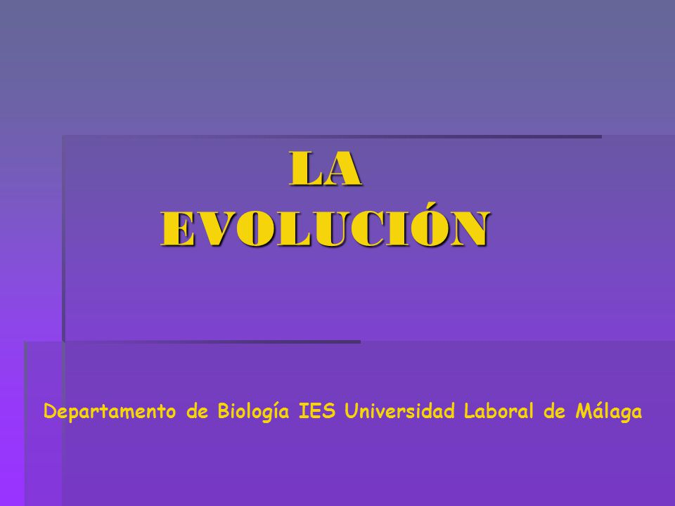 LA EVOLUCIÓN Departamento de Biología IES Universidad Laboral de Málaga