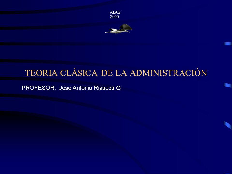 TEORIA CLÁSICA DE LA ADMINISTRACIÓN ALAS 2000 PROFESOR: Jose Antonio Riascos G