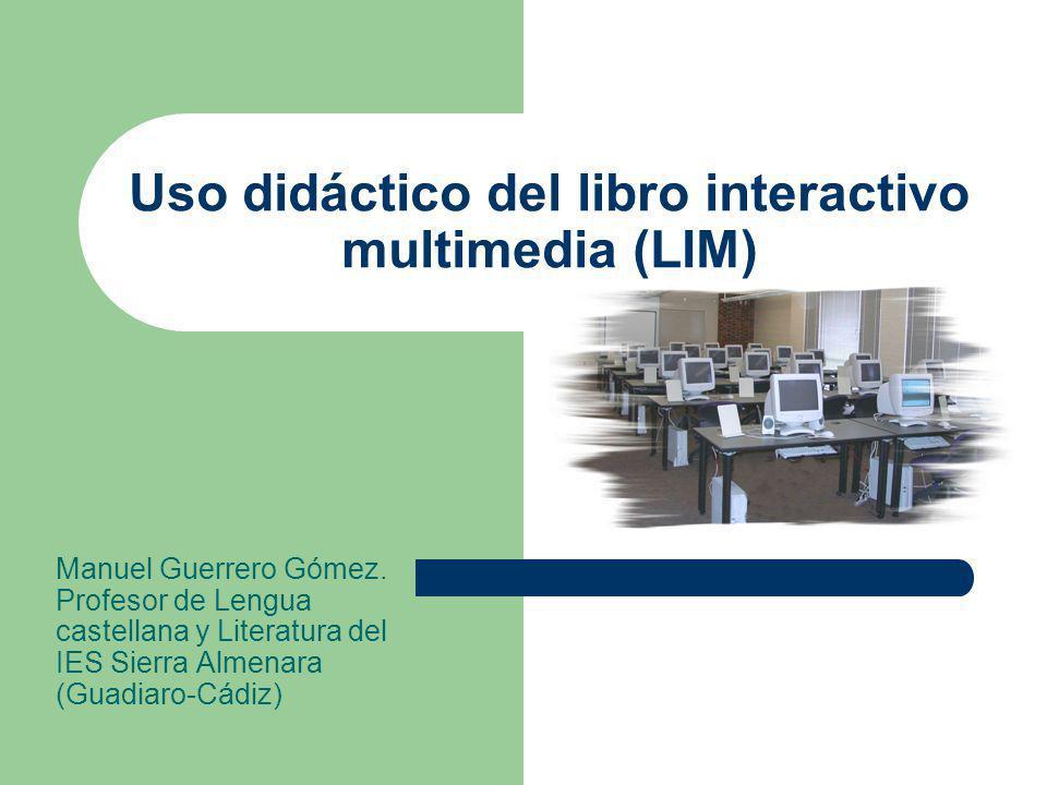 Uso didáctico del libro interactivo multimedia (LIM) Manuel Guerrero Gómez. Profesor de Lengua castellana y Literatura del IES Sierra Almenara (Guadia
