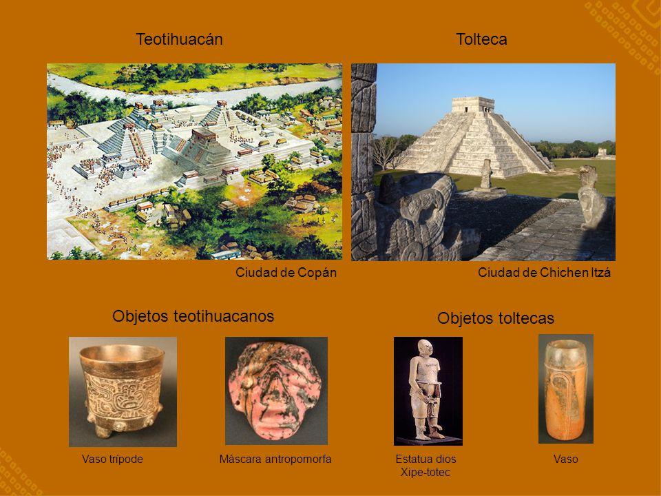 Teotihuacán Tolteca Ciudad de Chichen Itzá VasoEstatua dios Xipe-totec Vaso trípodeMáscara antropomorfa Objetos teotihuacanos Ciudad de Copán Objetos toltecas