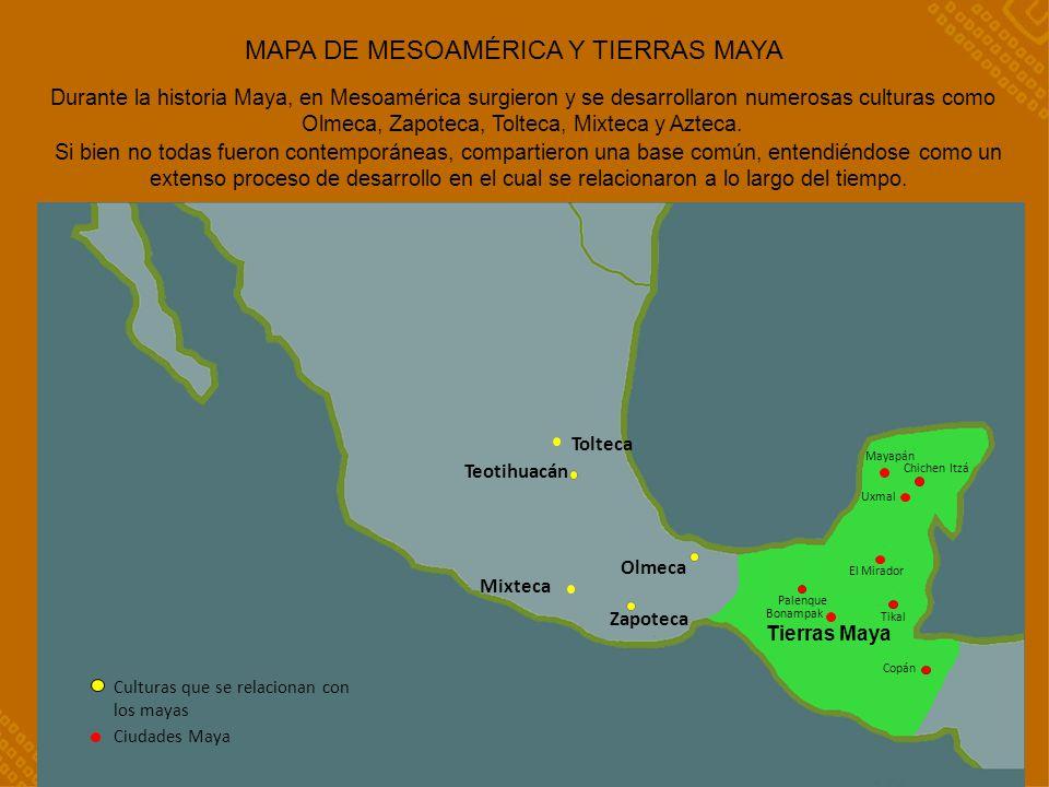 MAPA DE MESOAMÉRICA Y TIERRAS MAYA Durante la historia Maya, en Mesoamérica surgieron y se desarrollaron numerosas culturas como Olmeca, Zapoteca, Tolteca, Mixteca y Azteca.