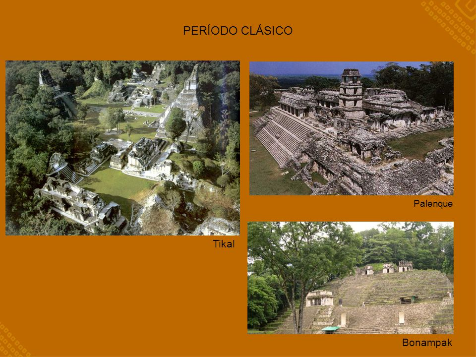 PERÍODO CLÁSICO Tikal Palenque Bonampak