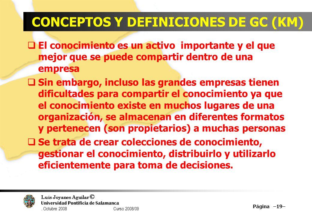 Luis Joyanes Aguilar © Universidad Pontificia de Salamanca. Octubre 2008 Curso 2008/09 CONCEPTOS Y DEFINICIONES DE GC (KM) El conocimiento es un activ