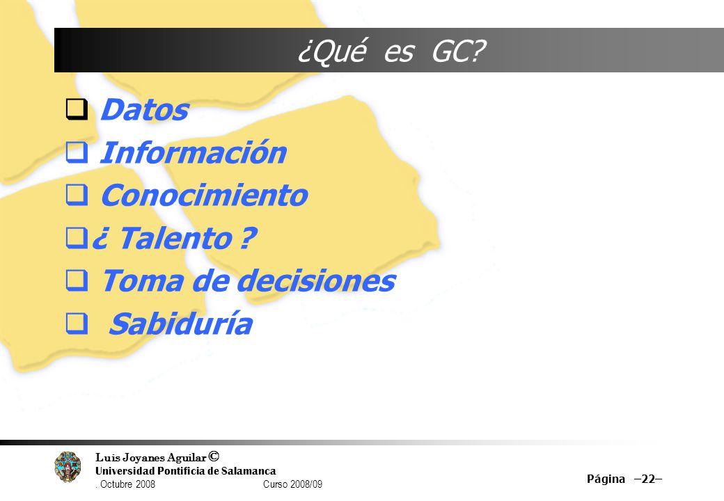 Luis Joyanes Aguilar © Universidad Pontificia de Salamanca. Octubre 2008 Curso 2008/09 Página –22– ¿Qué es GC? Datos Información Conocimiento ¿ Talent