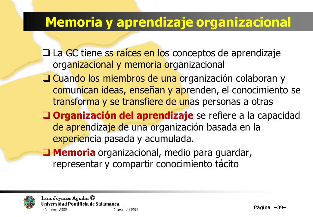 Luis Joyanes Aguilar © Universidad Pontificia de Salamanca. Octubre 2008 Curso 2008/09 Memoria y aprendizaje organizacional La GC tiene ss raíces en l