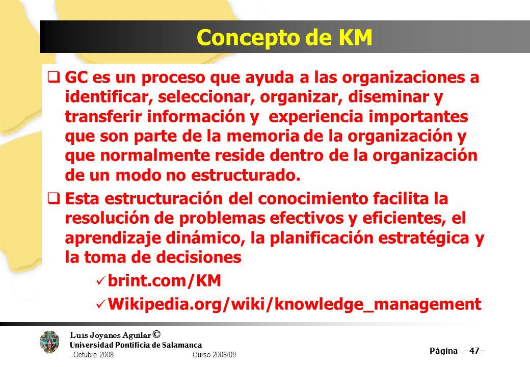 Luis Joyanes Aguilar © Universidad Pontificia de Salamanca. Octubre 2008 Curso 2008/09 Concepto de KM GC es un proceso que ayuda a las organizaciones