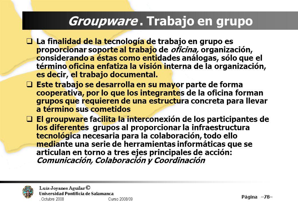 Luis Joyanes Aguilar © Universidad Pontificia de Salamanca. Octubre 2008 Curso 2008/09 Groupware. Trabajo en grupo La finalidad de la tecnología de tr