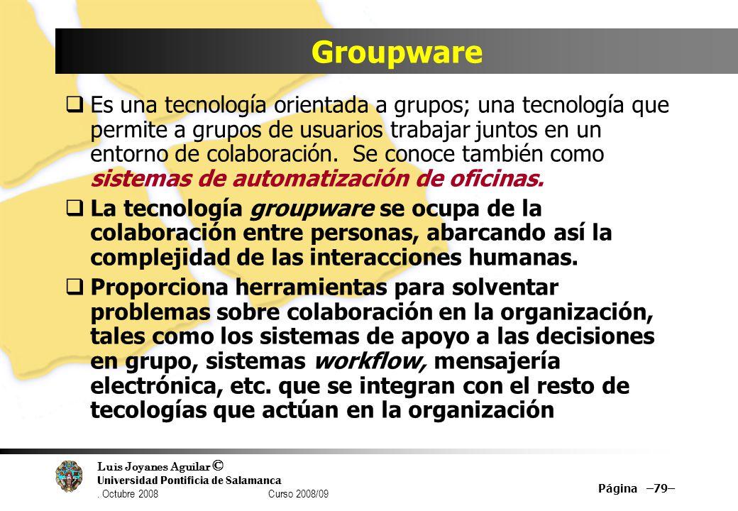 Luis Joyanes Aguilar © Universidad Pontificia de Salamanca. Octubre 2008 Curso 2008/09 Groupware Es una tecnología orientada a grupos; una tecnología