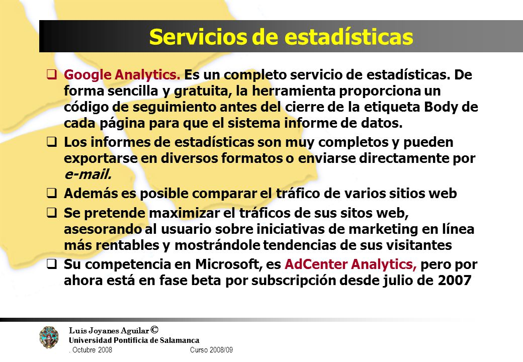 Luis Joyanes Aguilar © Universidad Pontificia de Salamanca. Octubre 2008 Curso 2008/09 Servicios de estadísticas Google Analytics. Es un completo serv