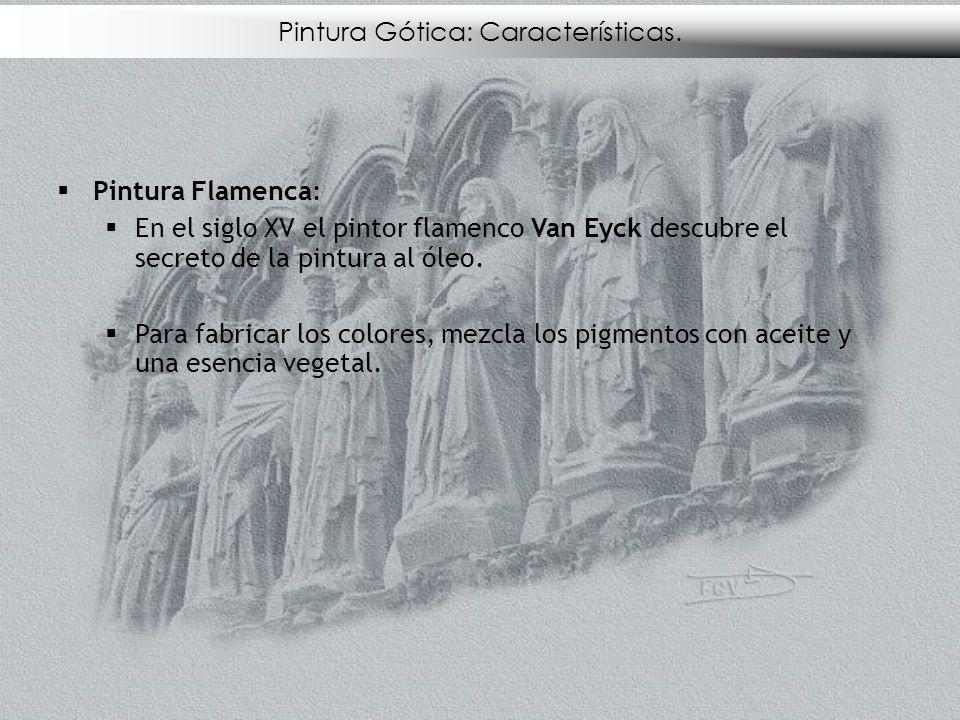 Pintura Gótica: Características. Pintura Flamenca: En el siglo XV el pintor flamenco Van Eyck descubre el secreto de la pintura al óleo. Para fabricar