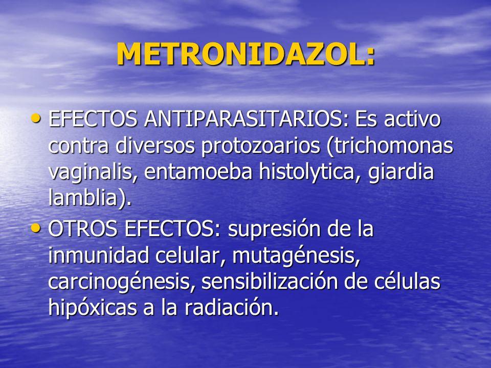 METRONIDAZOL: EFECTOS ANTIPARASITARIOS: Es activo contra diversos protozoarios (trichomonas vaginalis, entamoeba histolytica, giardia lamblia). EFECTO