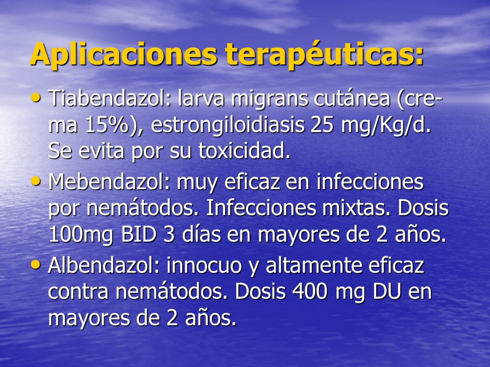 Aplicaciones terapéuticas: Tiabendazol: larva migrans cutánea (cre- ma 15%), estrongiloidiasis 25 mg/Kg/d. Se evita por su toxicidad. Tiabendazol: lar