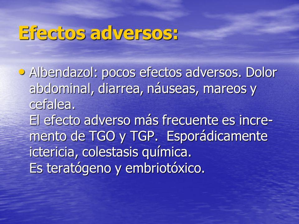 Efectos adversos: Albendazol: pocos efectos adversos. Dolor abdominal, diarrea, náuseas, mareos y cefalea. El efecto adverso más frecuente es incre- m