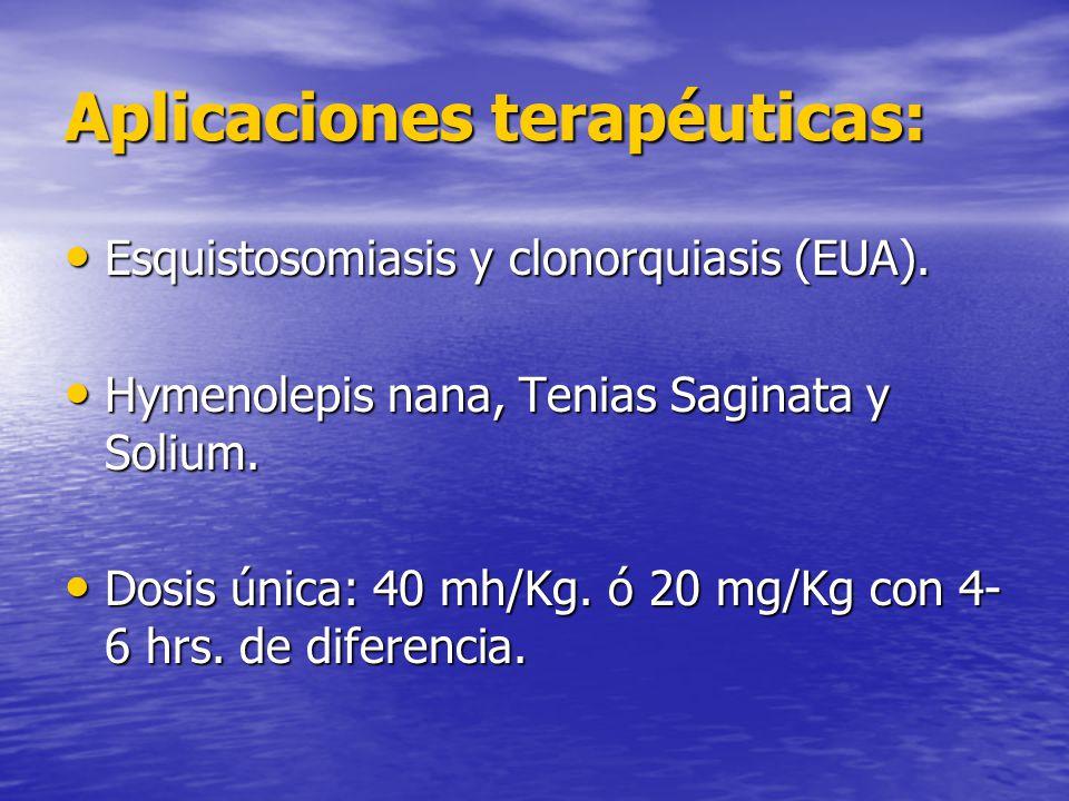 Aplicaciones terapéuticas: Esquistosomiasis y clonorquiasis (EUA). Esquistosomiasis y clonorquiasis (EUA). Hymenolepis nana, Tenias Saginata y Solium.