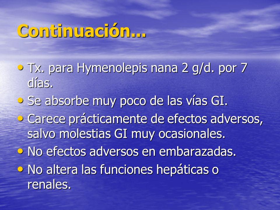 Continuación... Tx. para Hymenolepis nana 2 g/d. por 7 días. Tx. para Hymenolepis nana 2 g/d. por 7 días. Se absorbe muy poco de las vías GI. Se absor