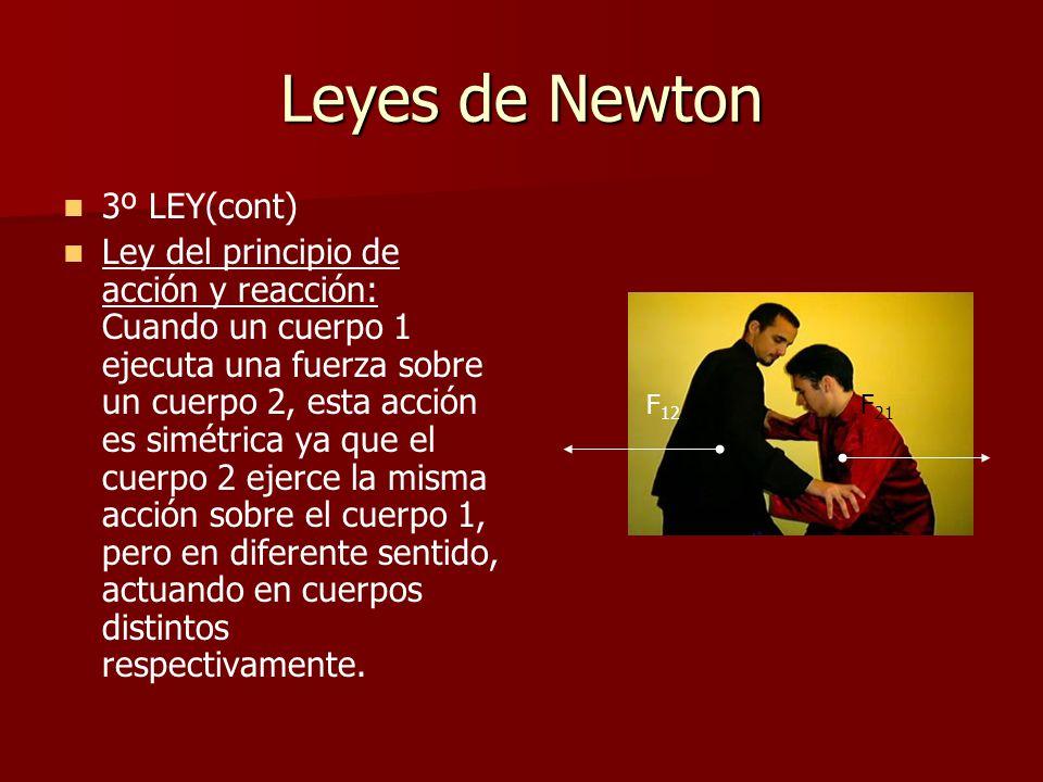 Leyes de Newton 3º LEY(cont) Ley del principio de acción y reacción: Cuando un cuerpo 1 ejecuta una fuerza sobre un cuerpo 2, esta acción es simétrica ya que el cuerpo 2 ejerce la misma acción sobre el cuerpo 1, pero en diferente sentido, actuando en cuerpos distintos respectivamente.