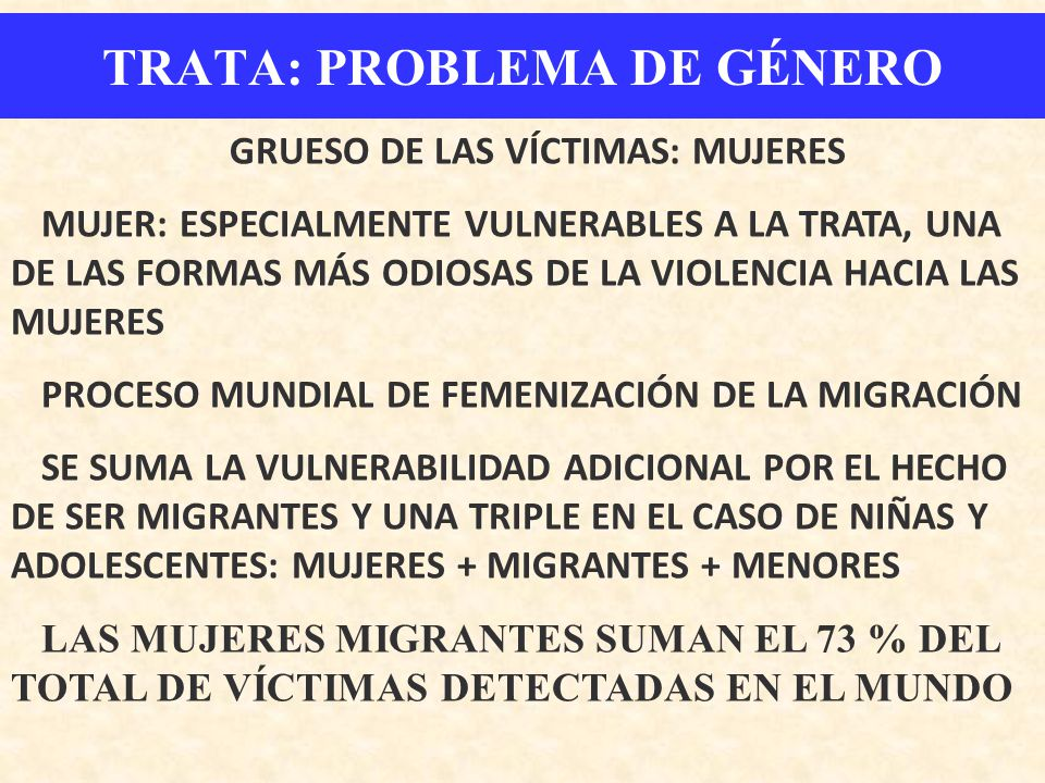 TRATA: PROBLEMA DE GÉNERO GRUESO DE LAS VÍCTIMAS: MUJERES MUJER: ESPECIALMENTE VULNERABLES A LA TRATA, UNA DE LAS FORMAS MÁS ODIOSAS DE LA VIOLENCIA H