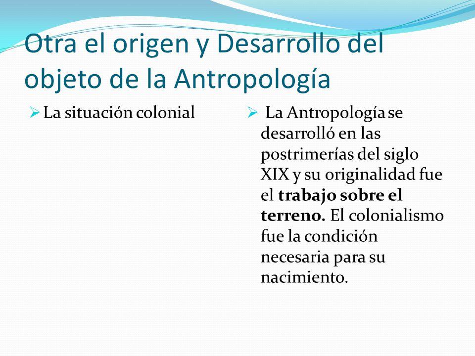 Otra el origen y Desarrollo del objeto de la Antropología La situación colonial La Antropología se desarrolló en las postrimerías del siglo XIX y su o