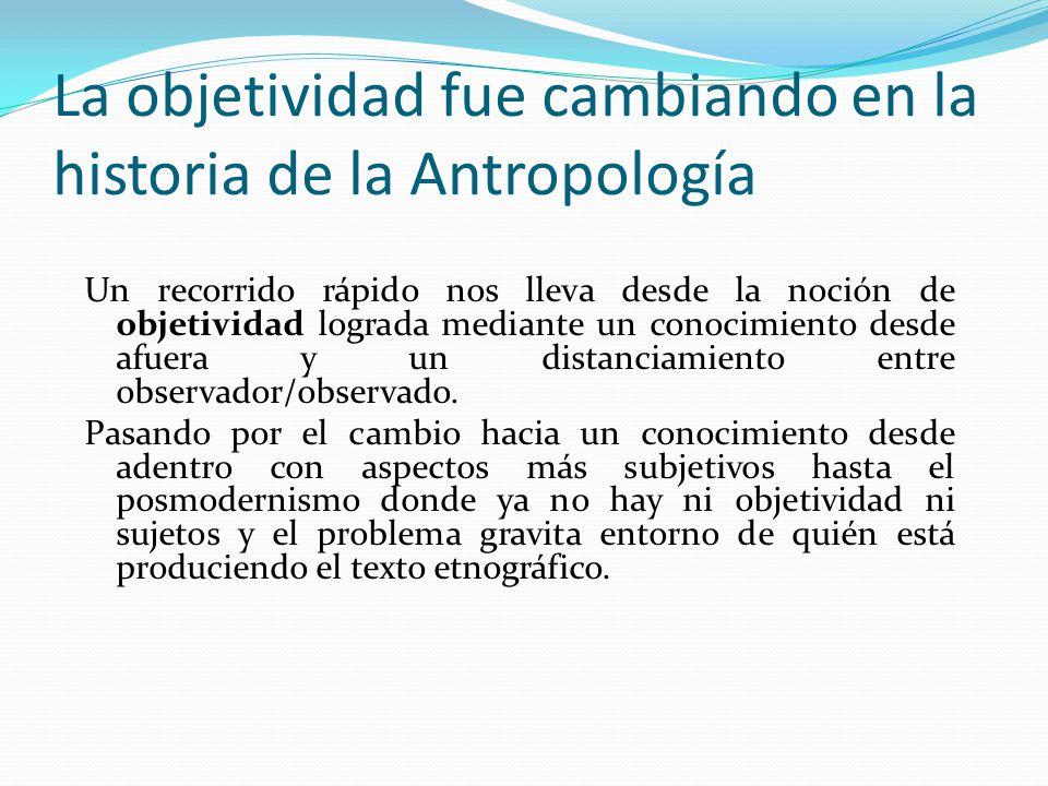 La objetividad fue cambiando en la historia de la Antropología Un recorrido rápido nos lleva desde la noción de objetividad lograda mediante un conoci