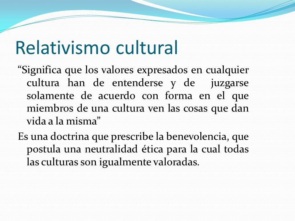 Relativismo cultural Significa que los valores expresados en cualquier cultura han de entenderse y de juzgarse solamente de acuerdo con forma en el qu