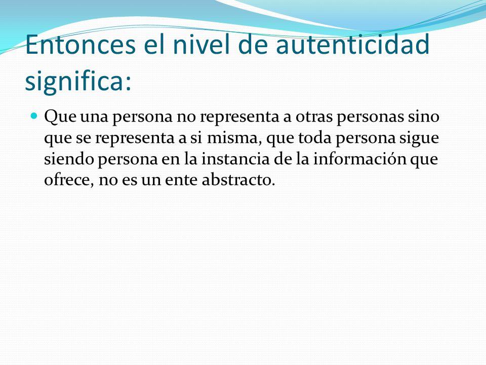 Entonces el nivel de autenticidad significa: Que una persona no representa a otras personas sino que se representa a si misma, que toda persona sigue