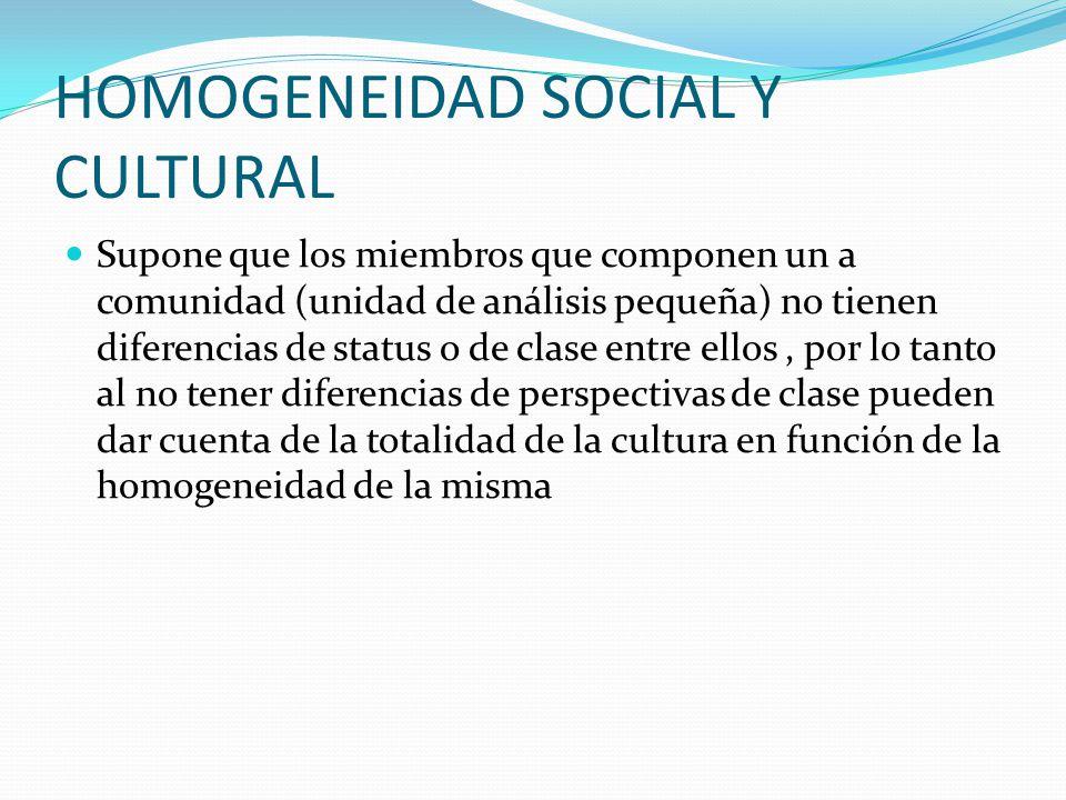 HOMOGENEIDAD SOCIAL Y CULTURAL Supone que los miembros que componen un a comunidad (unidad de análisis pequeña) no tienen diferencias de status o de c