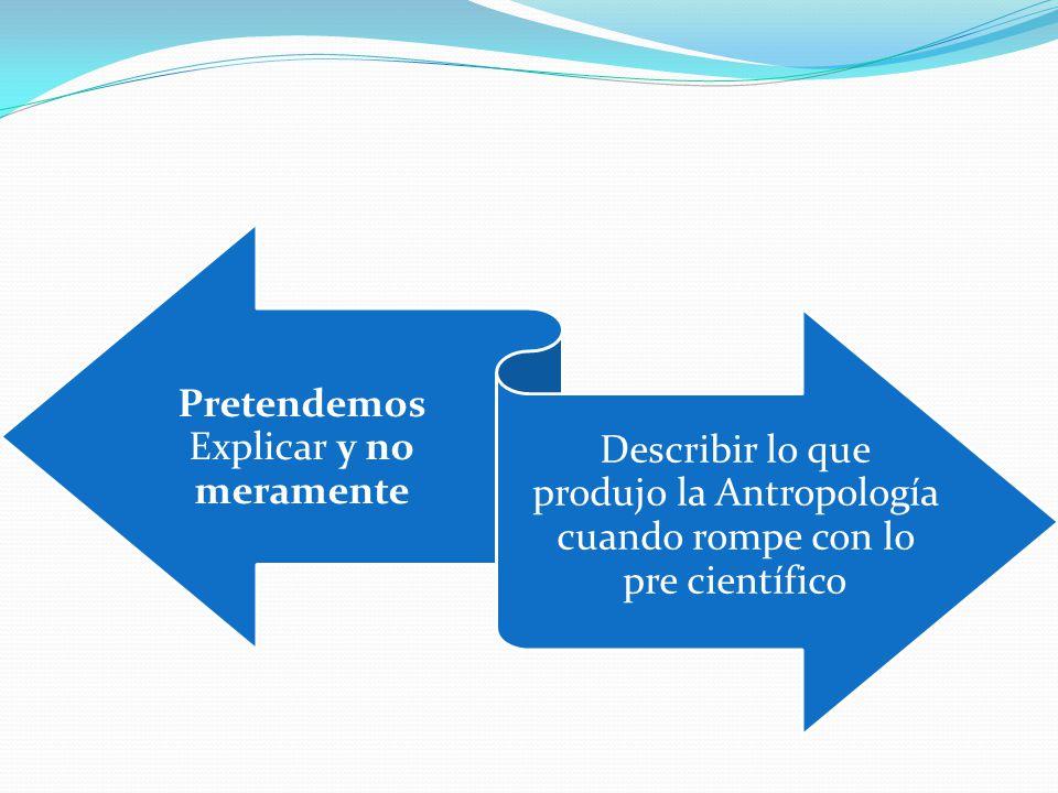 Pretendemos Explicar y no meramente Describir lo que produjo la Antropología cuando rompe con lo pre científico