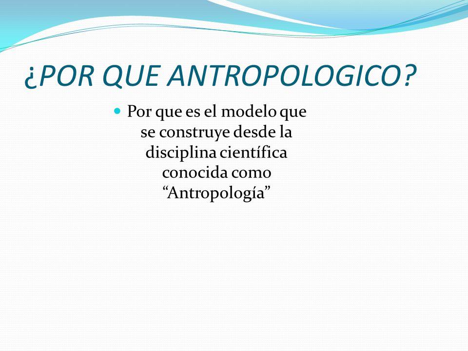 ¿POR QUE ANTROPOLOGICO? Por que es el modelo que se construye desde la disciplina científica conocida como Antropología