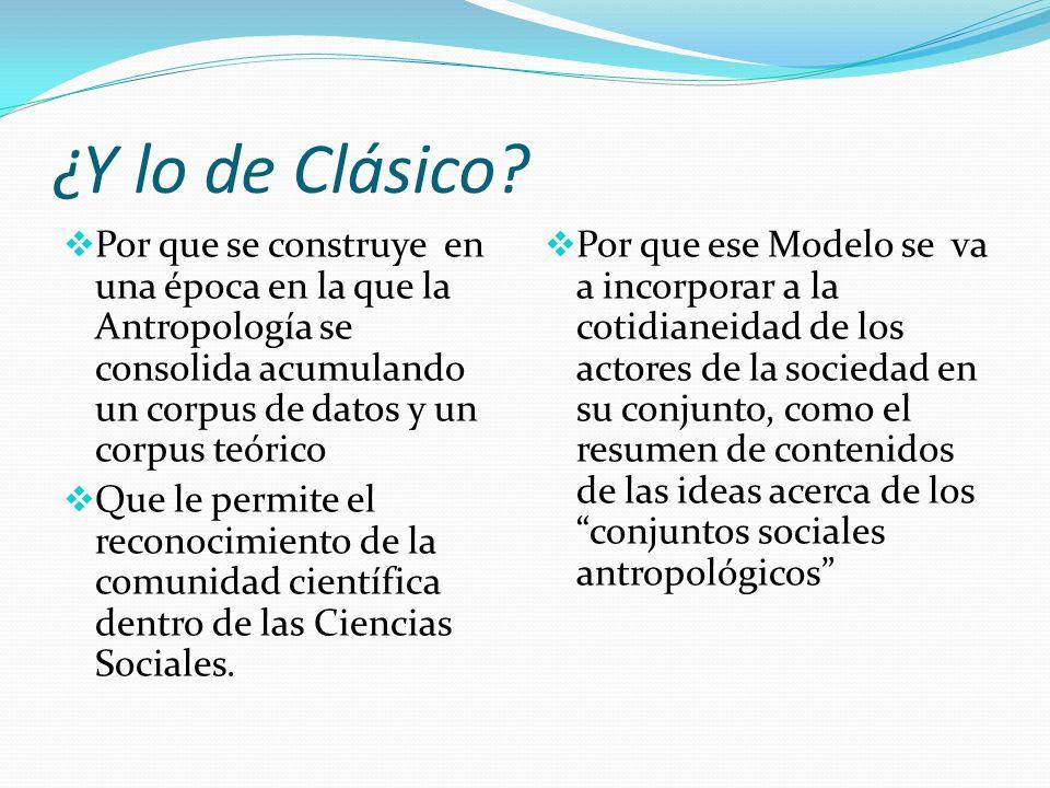 ¿Y lo de Clásico? Por que se construye en una época en la que la Antropología se consolida acumulando un corpus de datos y un corpus teórico Que le pe