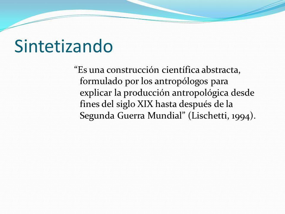 Sintetizando Es una construcción científica abstracta, formulado por los antropólogos para explicar la producción antropológica desde fines del siglo