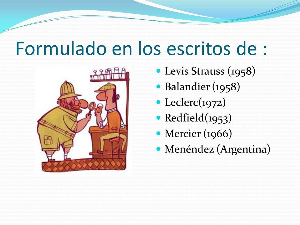 Formulado en los escritos de : Levis Strauss (1958) Balandier (1958) Leclerc(1972) Redfield(1953) Mercier (1966) Menéndez (Argentina)
