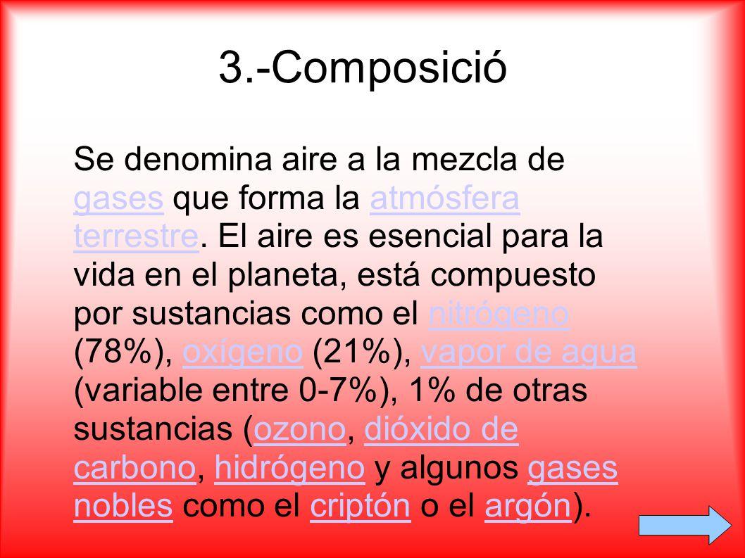 3.-Composició Se denomina aire a la mezcla de gases que forma la atmósfera terrestre. El aire es esencial para la vida en el planeta, está compuesto p