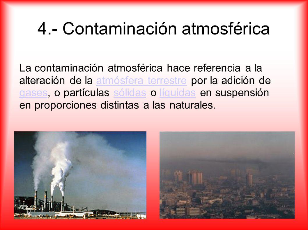 4.- Contaminación atmosférica La contaminación atmosférica hace referencia a la alteración de la atmósfera terrestre por la adición de gases, o partíc
