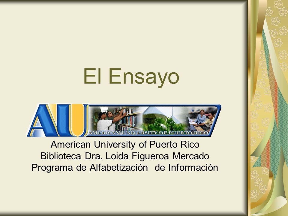 El Ensayo American University of Puerto Rico Biblioteca Dra. Loida Figueroa Mercado Programa de Alfabetización de Información