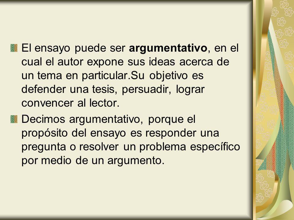 El ensayo puede ser argumentativo, en el cual el autor expone sus ideas acerca de un tema en particular.Su objetivo es defender una tesis, persuadir,