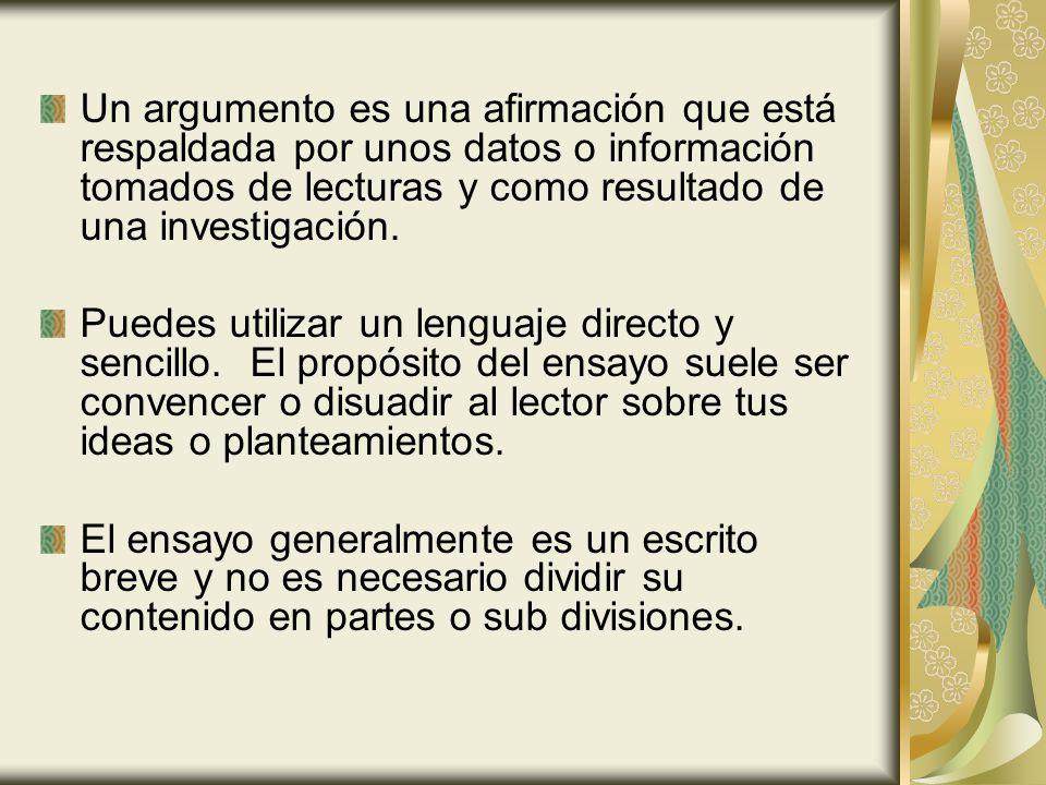 Un argumento es una afirmación que está respaldada por unos datos o información tomados de lecturas y como resultado de una investigación. Puedes util