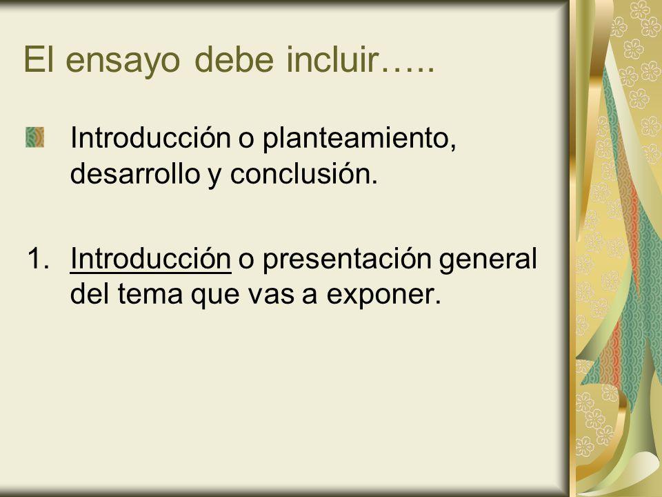 El ensayo debe incluir….. Introducción o planteamiento, desarrollo y conclusión. 1.Introducción o presentación general del tema que vas a exponer.
